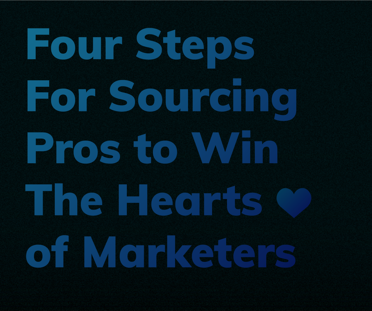 Four Steps For Sourcing Pros To Win The Hearts Of Marketers